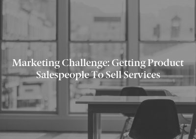Marketing Challenge: Getting Product Salespeople to Sell Services