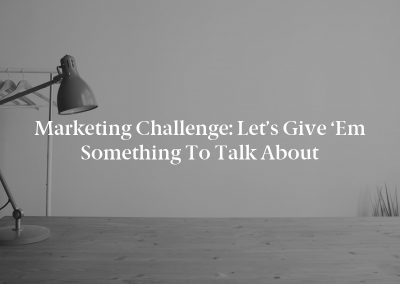 Marketing Challenge: Let's Give 'Em Something to Talk About