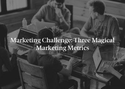 Marketing Challenge: Three Magical Marketing Metrics