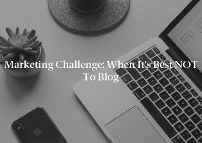 Marketing Challenge: When It's Best NOT to Blog