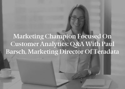 Marketing Champion Focused on Customer Analytics: Q&A With Paul Barsch, Marketing Director of Teradata