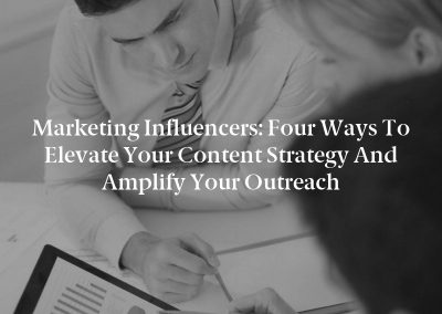 Marketing Influencers: Four Ways to Elevate Your Content Strategy and Amplify Your Outreach