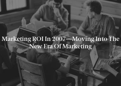 Marketing ROI in 2007—Moving Into the New Era of Marketing