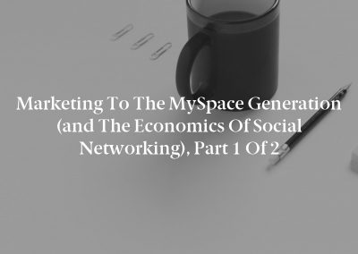 Marketing to the MySpace Generation (and the Economics of Social Networking), Part 1 of 2
