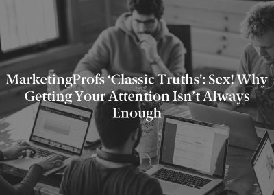 MarketingProfs 'Classic Truths': Sex! Why Getting Your Attention Isn't Always Enough