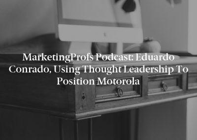 MarketingProfs Podcast: Eduardo Conrado, Using Thought Leadership to Position Motorola