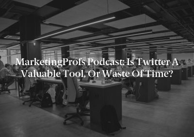 MarketingProfs Podcast: Is Twitter a Valuable Tool, or Waste of Time?