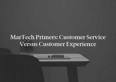 MarTech Primers: Customer Service Versus Customer Experience
