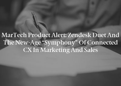 """MarTech Product Alert: Zendesk Duet and the New-Age """"Symphony"""" of Connected CX in Marketing and Sales"""