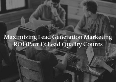 Maximizing Lead Generation Marketing ROI (Part 1): Lead Quality Counts