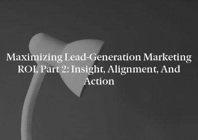 Maximizing Lead-Generation Marketing ROI, Part 2: Insight, Alignment, and Action