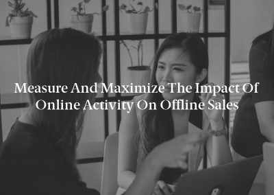 Measure and Maximize the Impact of Online Activity on Offline Sales