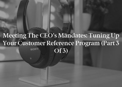 Meeting the CEO's Mandates: Tuning Up Your Customer Reference Program (Part 3 of 3)