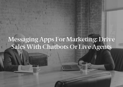 Messaging Apps for Marketing: Drive Sales With Chatbots or Live Agents