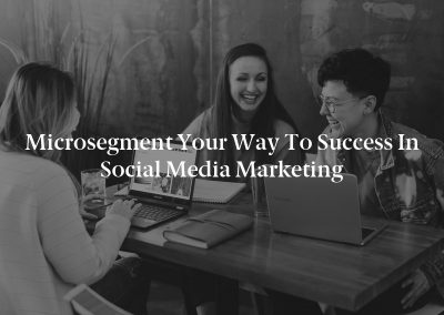 Microsegment Your Way to Success in Social Media Marketing