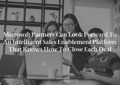 Microsoft Partners Can Look Forward to an Intelligent Sales Enablement Platform That Knows How to Close Each Deal