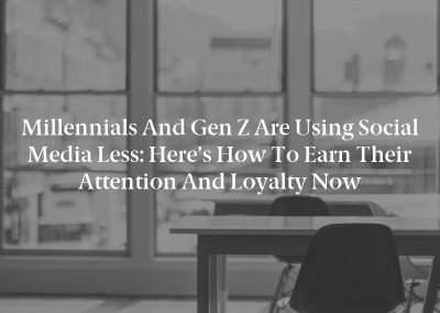 Millennials and Gen Z Are Using Social Media Less: Here's How to Earn Their Attention and Loyalty Now