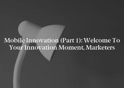 Mobile Innovation (Part 1): Welcome to Your Innovation Moment, Marketers