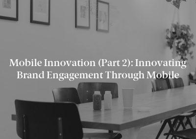 Mobile Innovation (Part 2): Innovating Brand Engagement Through Mobile
