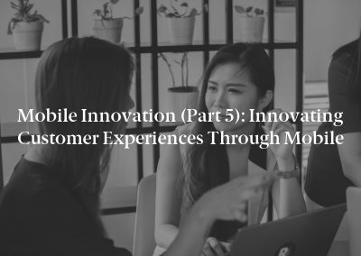 Mobile Innovation (Part 5): Innovating Customer Experiences Through Mobile