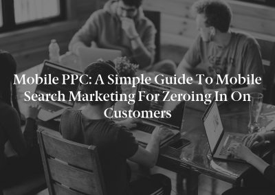 Mobile PPC: A Simple Guide to Mobile Search Marketing for Zeroing In on Customers