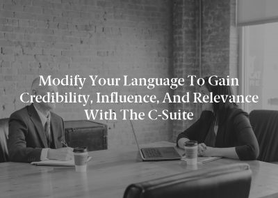 Modify Your Language to Gain Credibility, Influence, and Relevance With the C-Suite