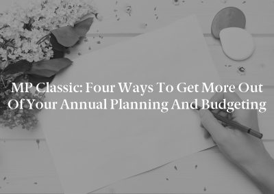 MP Classic: Four Ways to Get More out of Your Annual Planning and Budgeting