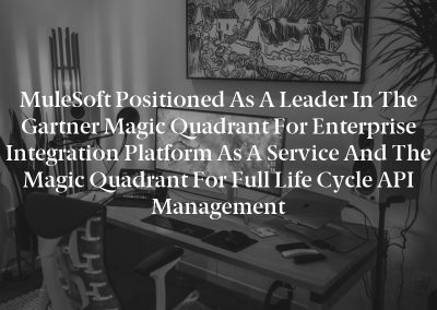 MuleSoft Positioned as a Leader in the Gartner Magic Quadrant for Enterprise Integration Platform as a Service and the Magic Quadrant for Full Life Cycle API Management