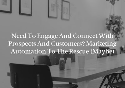 Need to Engage and Connect With Prospects and Customers? Marketing Automation to the Rescue (Maybe)