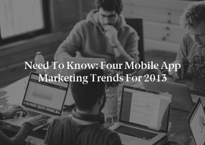 Need to Know: Four Mobile App Marketing Trends for 2013