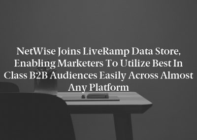 NetWise Joins LiveRamp Data Store, Enabling Marketers to Utilize Best in Class B2B Audiences Easily Across Almost Any Platform
