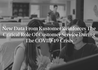 New Data From Kustomer Reinforces The Critical Role Of Customer Service During The COVID-19 Crisis