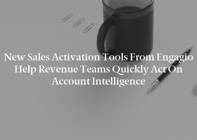 New Sales Activation Tools from Engagio Help Revenue Teams Quickly Act on Account Intelligence