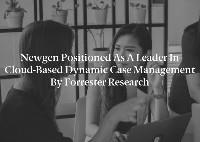 Newgen Positioned as a Leader in Cloud-Based Dynamic Case Management by Forrester Research