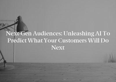 Next-Gen Audiences: Unleashing AI to Predict What Your Customers Will Do Next