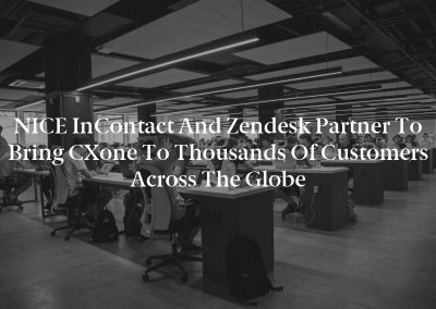 NICE inContact and Zendesk Partner to Bring CXone to Thousands of Customers Across the Globe
