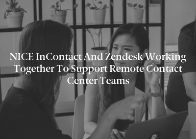 NICE inContact and Zendesk Working Together to Support Remote Contact Center Teams