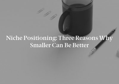 Niche Positioning: Three Reasons Why Smaller Can Be Better