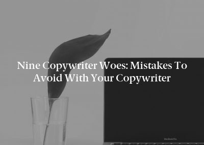 Nine Copywriter Woes: Mistakes to Avoid With Your Copywriter
