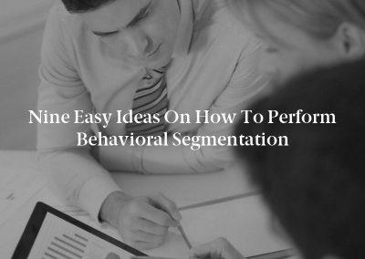 Nine Easy Ideas on How to Perform Behavioral Segmentation