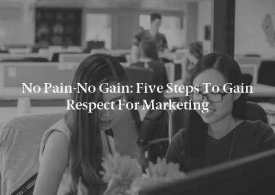 No Pain-No Gain: Five Steps to Gain Respect for Marketing