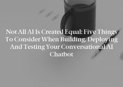 Not All AI Is Created Equal: Five Things to Consider When Building, Deploying and Testing Your Conversational AI Chatbot