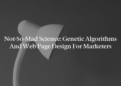 Not-So-Mad Science: Genetic Algorithms and Web Page Design for Marketers