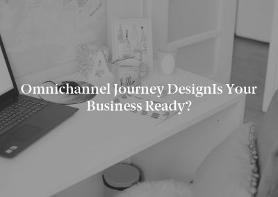 Omnichannel Journey DesignIs Your Business Ready?