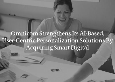 Omnicom Strengthens Its AI-Based, User-Centric Personalization Solutions By Acquiring Smart Digital