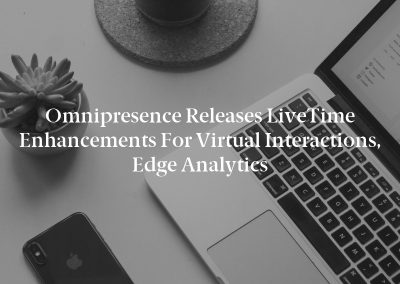 Omnipresence Releases LiveTime Enhancements For Virtual Interactions, Edge Analytics