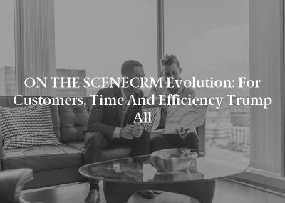 ON THE SCENECRM Evolution: For Customers, Time and Efficiency Trump All