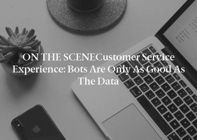 ON THE SCENECustomer Service Experience: Bots Are Only as Good as the Data