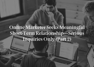 Online Marketer Seeks Meaningful Short-Term Relationship—Serious Inquiries Only (Part 2)