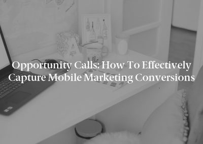 Opportunity Calls: How to Effectively Capture Mobile Marketing Conversions